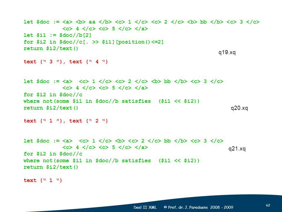 62 Deel II XML © Prof. dr. J. Paredaens 2008 - 2009 let $doc := aa 1 2 bb 3 4 5 let $i1 := $doc//b[2] for $i2 in $doc//c[. >> $i1][position()<=2] retu