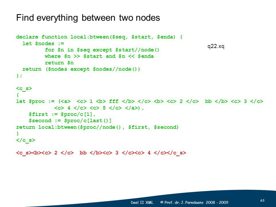 63 Deel II XML © Prof. dr. J. Paredaens 2008 - 2009 Find everything between two nodes declare function local:btween($seq, $start, $enda) { let $nodes