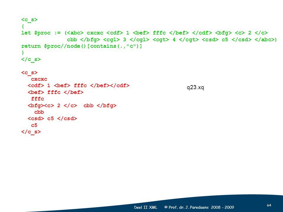 64 Deel II XML © Prof. dr. J. Paredaens 2008 - 2009 { let $proc := ( cxcxc 1 fffc 2 cbb 3 4 c5 ) return $proc//node()[contains(.,
