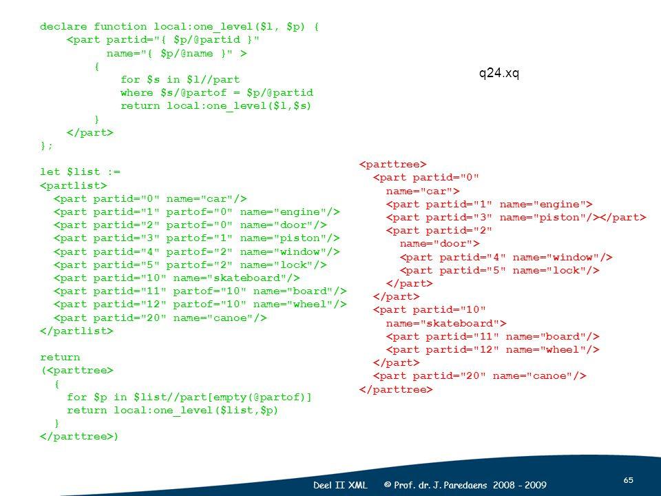 65 Deel II XML © Prof. dr. J. Paredaens 2008 - 2009 declare function local:one_level($l, $p) { <part partid=