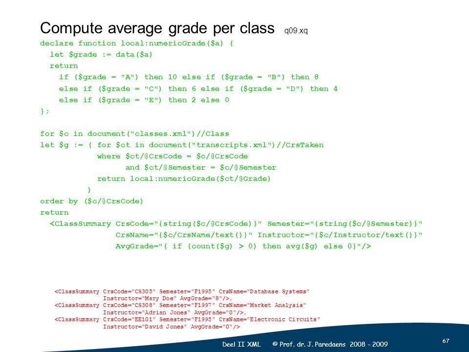 67 Deel II XML © Prof. dr. J. Paredaens 2008 - 2009 Compute average grade per class q09.xq declare function local:numericGrade($a) { let $grade := dat
