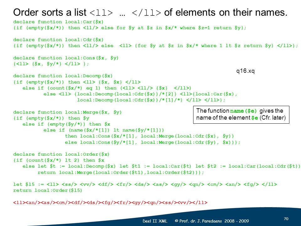 70 Deel II XML © Prof. dr. J. Paredaens 2008 - 2009 Order sorts a list … of elements on their names. declare function local:Car($x) {if (empty($x/*))