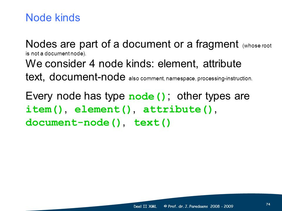 74 Deel II XML © Prof. dr. J. Paredaens 2008 - 2009 Node kinds Nodes are part of a document or a fragment (whose root is not a document node). We cons