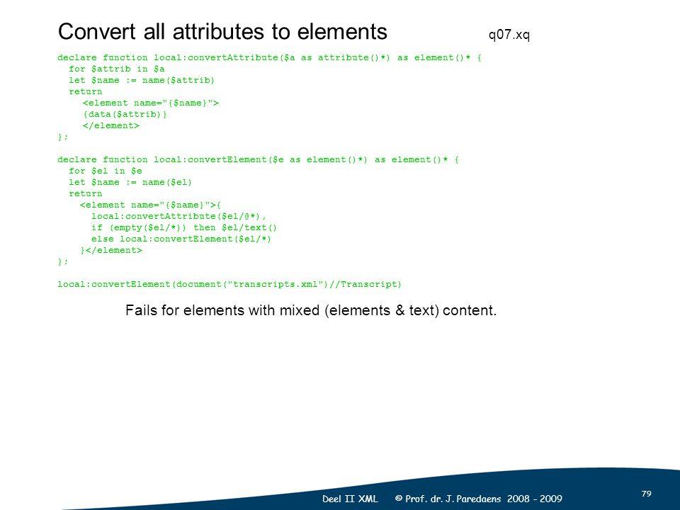 79 Deel II XML © Prof. dr. J. Paredaens 2008 - 2009 Convert all attributes to elements declare function local:convertAttribute($a as attribute()*) as