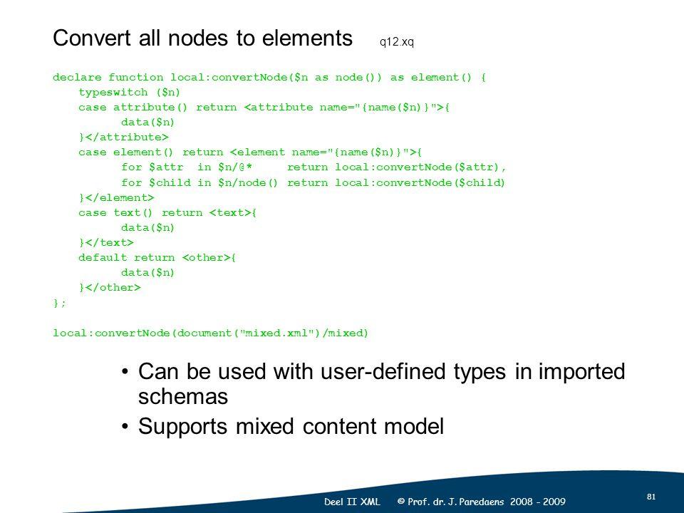 81 Deel II XML © Prof. dr. J. Paredaens 2008 - 2009 Convert all nodes to elements q12.xq declare function local:convertNode($n as node()) as element()