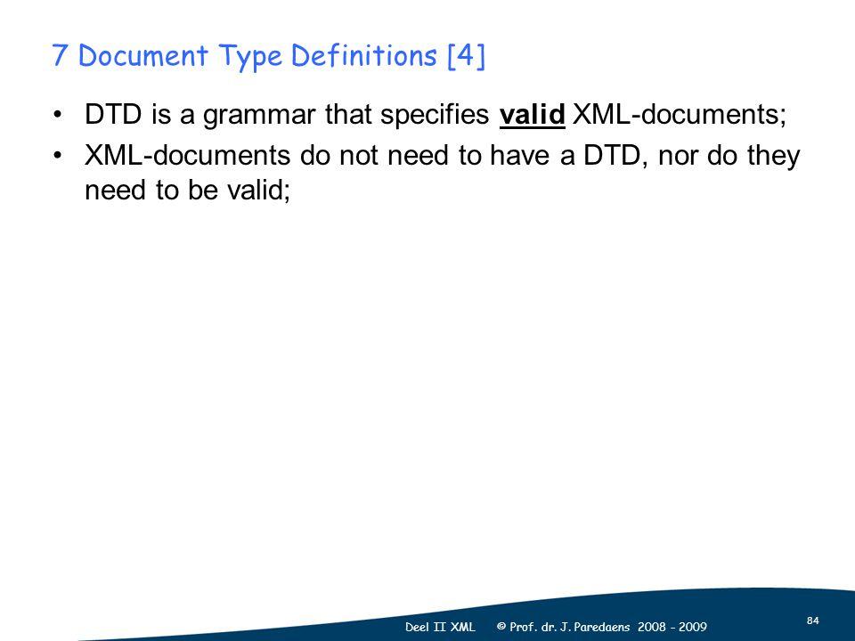84 Deel II XML © Prof. dr. J. Paredaens 2008 - 2009 7 Document Type Definitions [4] DTD is a grammar that specifies valid XML-documents; XML-documents