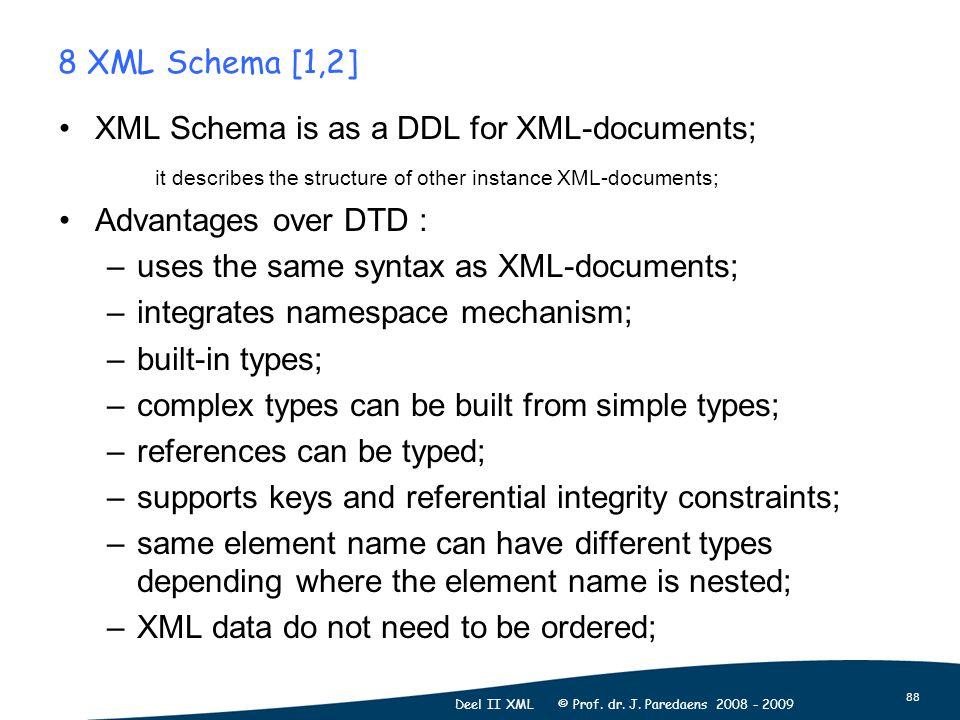 88 Deel II XML © Prof. dr. J. Paredaens 2008 - 2009 8 XML Schema [1,2] XML Schema is as a DDL for XML-documents; it describes the structure of other i
