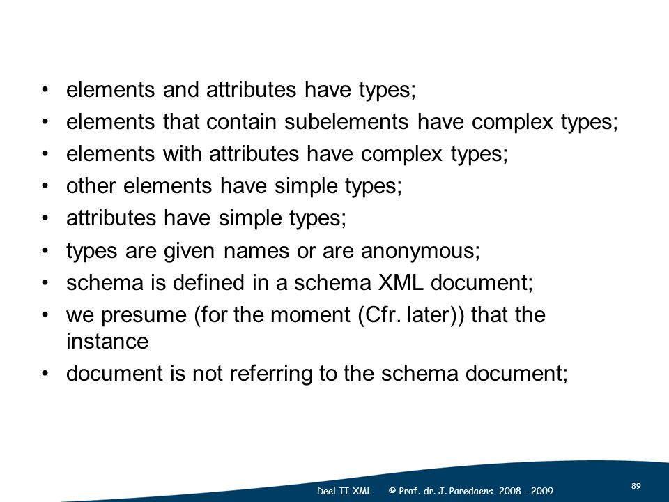 89 Deel II XML © Prof. dr. J. Paredaens 2008 - 2009 elements and attributes have types; elements that contain subelements have complex types; elements