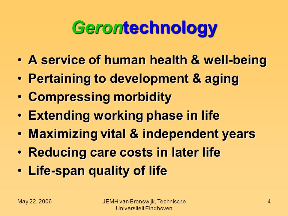 May 22, 2006JEMH van Bronswijk, Technische Universiteit Eindhoven 4 Gerontechnology A service of human health & well-beingA service of human health & well-being Pertaining to development & agingPertaining to development & aging Compressing morbidityCompressing morbidity Extending working phase in lifeExtending working phase in life Maximizing vital & independent yearsMaximizing vital & independent years Reducing care costs in later lifeReducing care costs in later life Life-span quality of lifeLife-span quality of life