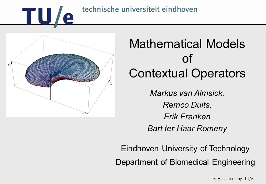 ter Haar Romeny, TU/e Mathematical Models of Contextual Operators Eindhoven University of Technology Department of Biomedical Engineering Markus van Almsick, Remco Duits, Erik Franken Bart ter Haar Romeny