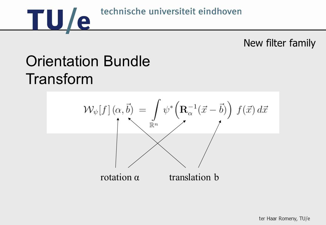 ter Haar Romeny, TU/e Orientation Bundle Transform rotation αtranslation b New filter family