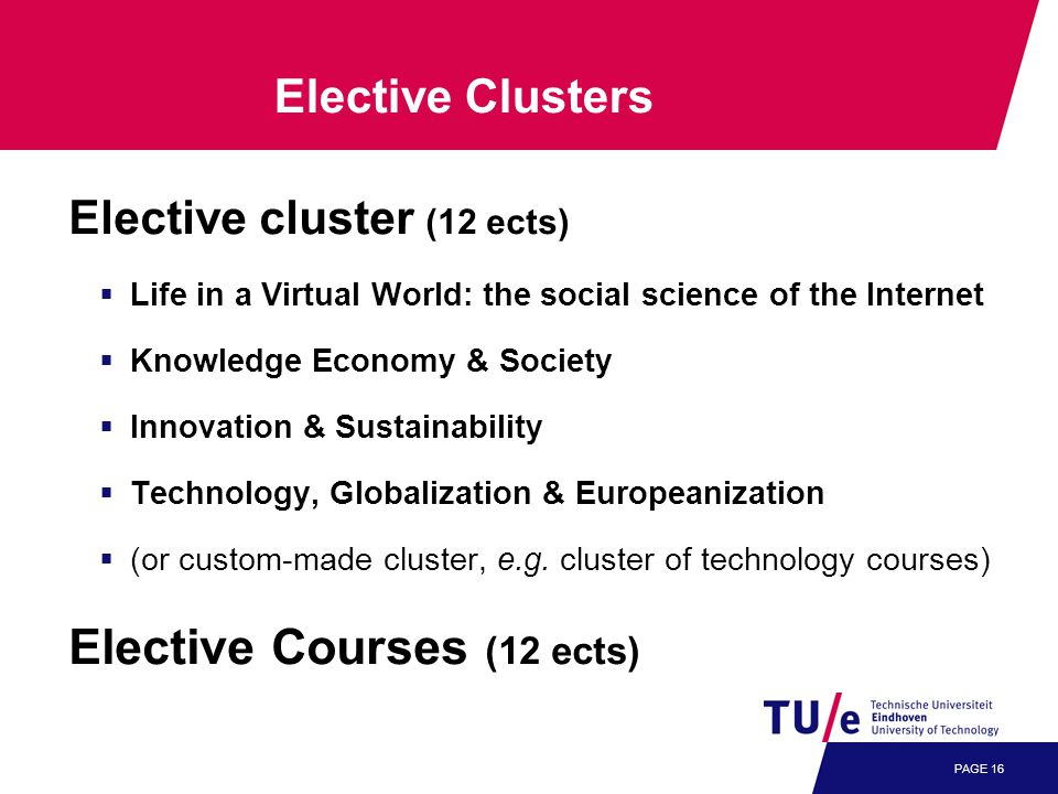 PAGE 16 Elective cluster (12 ects)  Life in a Virtual World: the social science of the Internet  Knowledge Economy & Society  Innovation & Sustainability  Technology, Globalization & Europeanization  (or custom-made cluster, e.g.