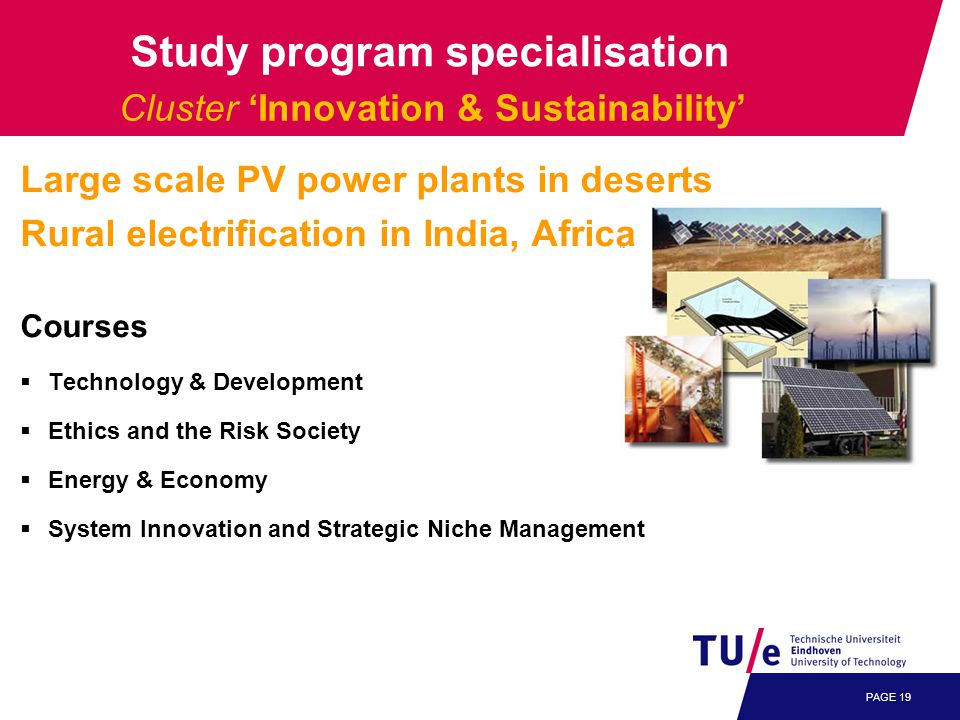PAGE 19 Cluster 'Innovation & Sustainability' Large scale PV power plants in deserts Rural electrification in India, Africa Courses  Technology & Development  Ethics and the Risk Society  Energy & Economy  System Innovation and Strategic Niche Management Study program specialisation