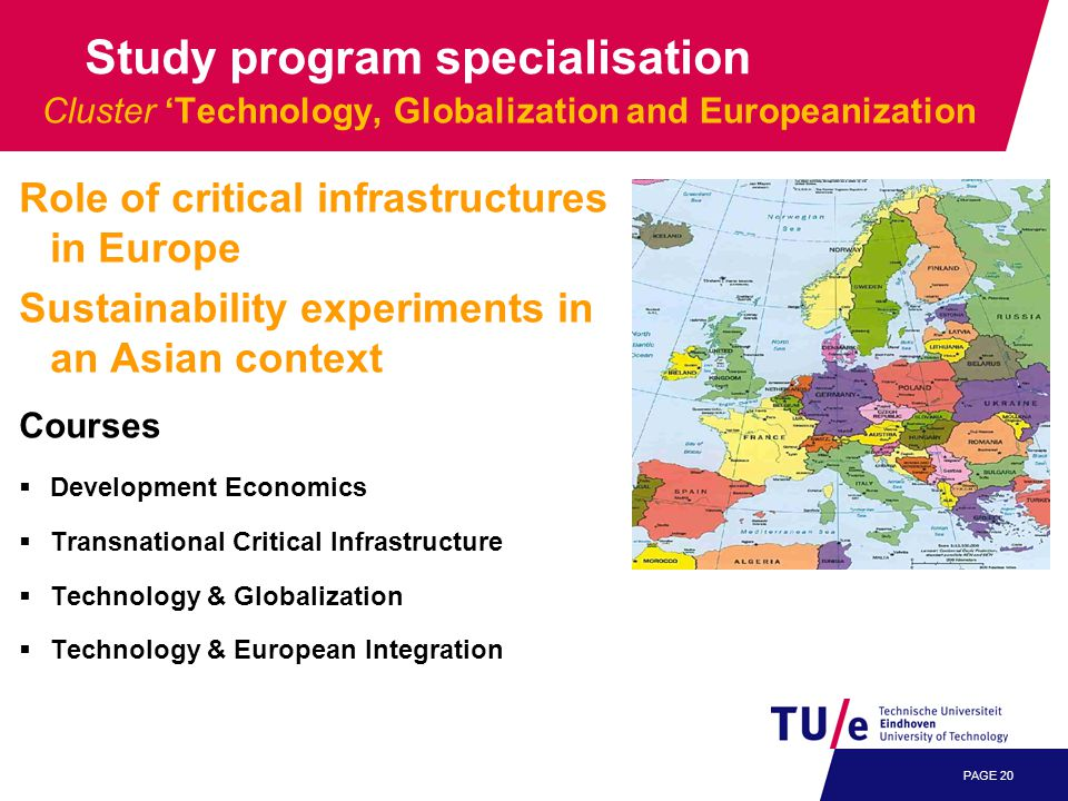 PAGE 20 Cluster 'Technology, Globalization and Europeanization Role of critical infrastructures in Europe Sustainability experiments in an Asian context Courses  Development Economics  Transnational Critical Infrastructure  Technology & Globalization  Technology & European Integration Study program specialisation