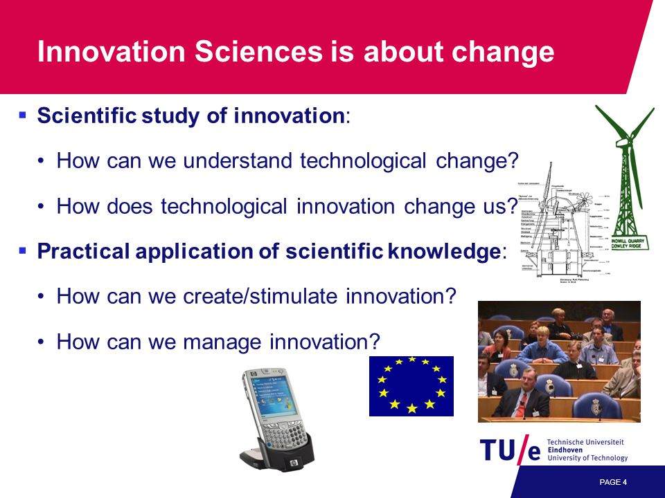 PAGE 4 Innovation Sciences is about change  Scientific study of innovation: How can we understand technological change.