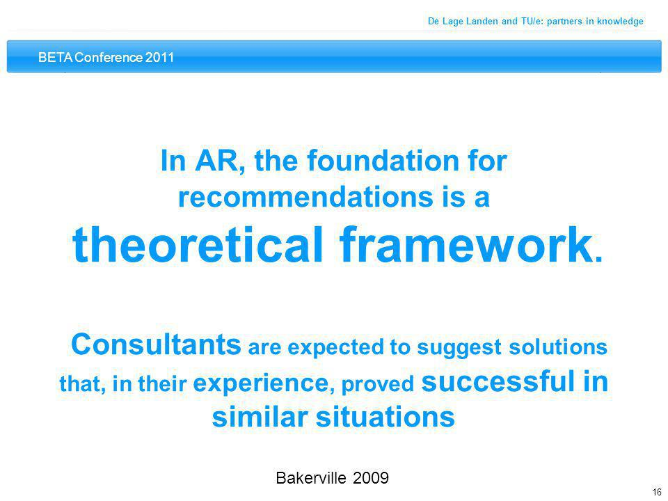 BETA Conference 2011 16 De Lage Landen and TU/e: partners in knowledge In AR, the foundation for recommendations is a theoretical framework. Consultan