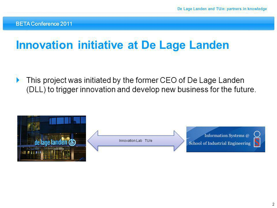 BETA Conference 2011 2 De Lage Landen and TU/e: partners in knowledge Innovation initiative at De Lage Landen  This project was initiated by the former CEO of De Lage Landen (DLL) to trigger innovation and develop new business for the future.