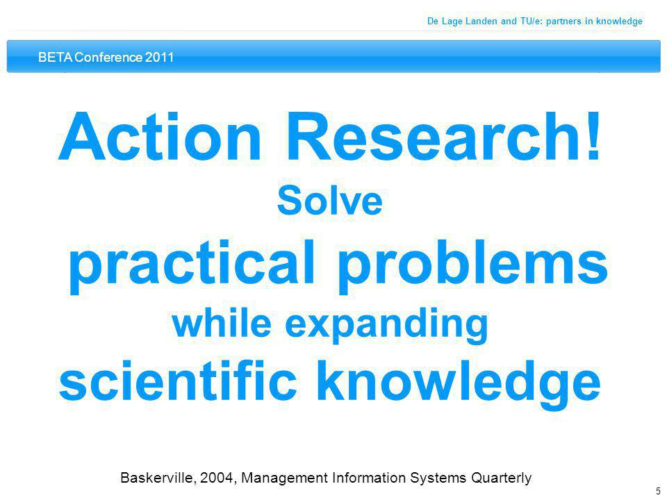 BETA Conference 2011 5 De Lage Landen and TU/e: partners in knowledge Action Research! Solve practical problems while expanding scientific knowledge B