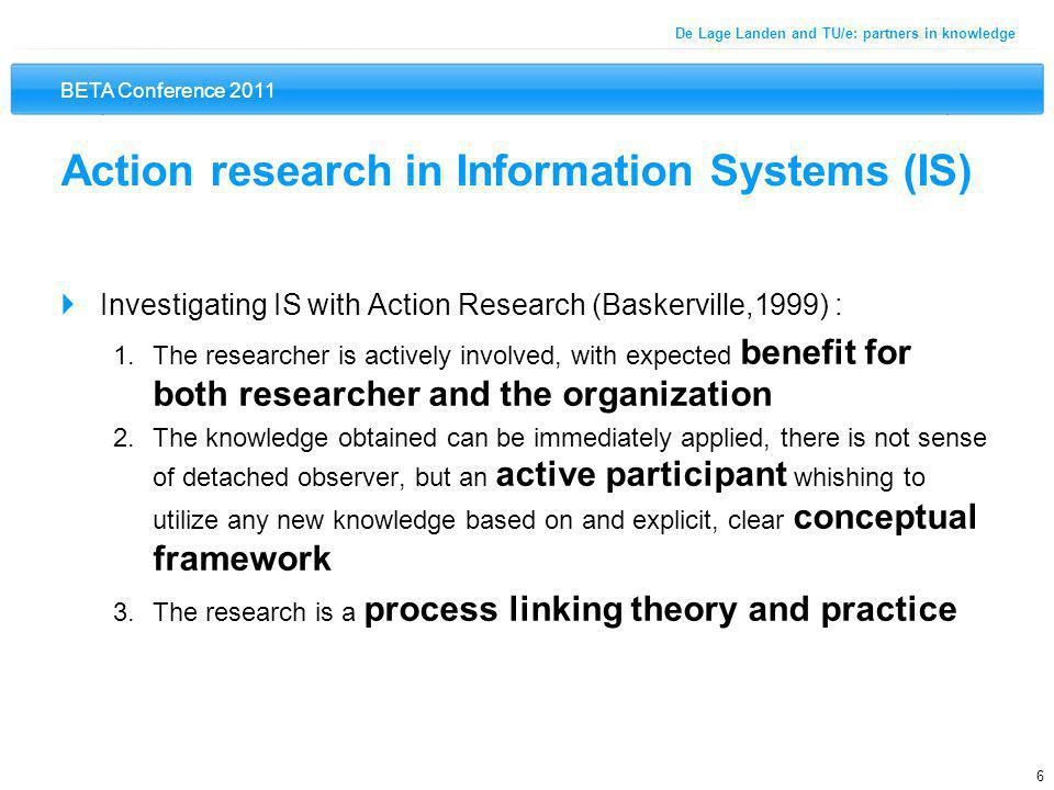BETA Conference 2011 6 De Lage Landen and TU/e: partners in knowledge Action research in Information Systems (IS)  Investigating IS with Action Research (Baskerville,1999) : 1.The researcher is actively involved, with expected benefit for both researcher and the organization 2.The knowledge obtained can be immediately applied, there is not sense of detached observer, but an active participant whishing to utilize any new knowledge based on and explicit, clear conceptual framework 3.The research is a process linking theory and practice
