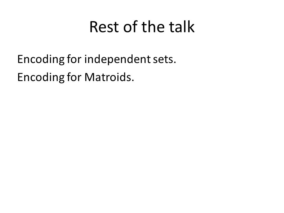 Rest of the talk Encoding for independent sets. Encoding for Matroids.
