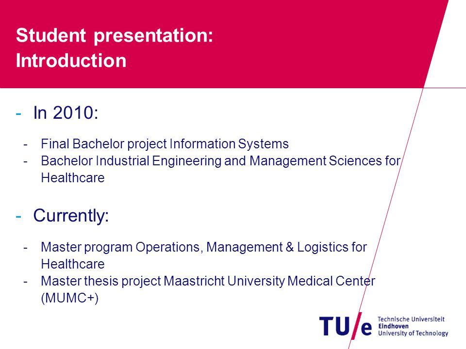 Student presentation: Introduction -In 2010: -Final Bachelor project Information Systems -Bachelor Industrial Engineering and Management Sciences for Healthcare -Currently: -Master program Operations, Management & Logistics for Healthcare -Master thesis project Maastricht University Medical Center (MUMC+)