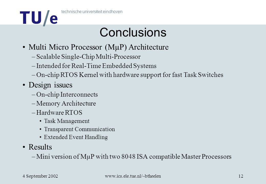 technische universiteit eindhoven 4 September 2002www.ics.ele.tue.nl/~btheelen12 Conclusions Multi Micro Processor (MµP) Architecture –Scalable Single-Chip Multi-Processor –Intended for Real-Time Embedded Systems –On-chip RTOS Kernel with hardware support for fast Task Switches Design issues –On-chip Interconnects –Memory Architecture –Hardware RTOS Task Management Transparent Communication Extended Event Handling Results –Mini version of MµP with two 8048 ISA compatible Master Processors