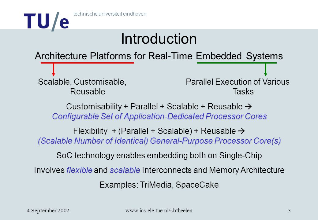 technische universiteit eindhoven 4 September 2002www.ics.ele.tue.nl/~btheelen3 Introduction Architecture Platforms for Real-Time Embedded Systems Scalable, Customisable, Reusable Parallel Execution of Various Tasks Configurable Set of Application-Dedicated Processor Cores Customisability + Parallel + Scalable + Reusable  Configurable Set of Application-Dedicated Processor Cores (Scalable Number of Identical) General-Purpose Processor Core(s) Flexibility + (Parallel + Scalable) + Reusable  (Scalable Number of Identical) General-Purpose Processor Core(s) SoC technology enables embedding both on Single-Chip flexiblescalable Involves flexible and scalable Interconnects and Memory Architecture Examples: TriMedia, SpaceCake