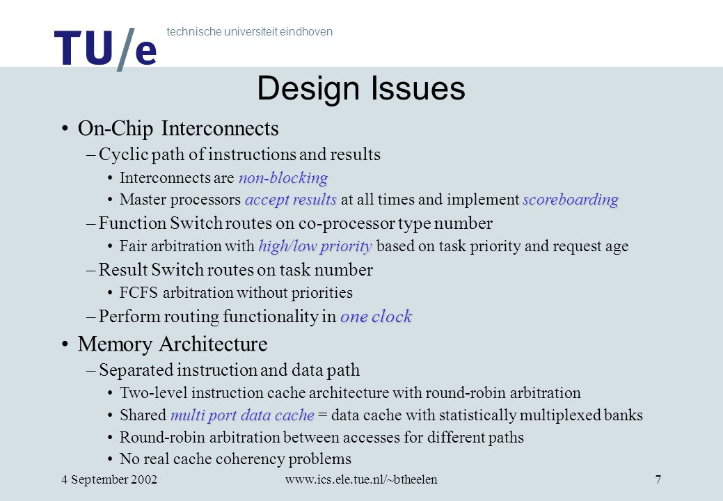 technische universiteit eindhoven 4 September 2002www.ics.ele.tue.nl/~btheelen7 Design Issues On-Chip Interconnects –Cyclic path of instructions and results non-blockingInterconnects are non-blocking accept resultsscoreboardingMaster processors accept results at all times and implement scoreboarding –Function Switch routes on co-processor type number high/low priorityFair arbitration with high/low priority based on task priority and request age –Result Switch routes on task number FCFS arbitration without priorities one clock –Perform routing functionality in one clock Memory Architecture –Separated instruction and data path Two-level instruction cache architecture with round-robin arbitration multi port data cacheShared multi port data cache = data cache with statistically multiplexed banks Round-robin arbitration between accesses for different paths No real cache coherency problems