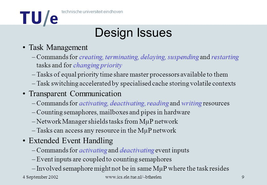 technische universiteit eindhoven 4 September 2002www.ics.ele.tue.nl/~btheelen9 Design Issues Task Management creating, terminating, delaying, suspending restarting changing priority –Commands for creating, terminating, delaying, suspending and restarting tasks and for changing priority –Tasks of equal priority time share master processors available to them –Task switching accelerated by specialised cache storing volatile contexts Transparent Communication activating, deactivating, reading writing –Commands for activating, deactivating, reading and writing resources –Counting semaphores, mailboxes and pipes in hardware –Network Manager shields tasks from MµP network –Tasks can access any resource in the MµP network Extended Event Handling activatingdeactivating –Commands for activating and deactivating event inputs –Event inputs are coupled to counting semaphores –Involved semaphore might not be in same MµP where the task resides