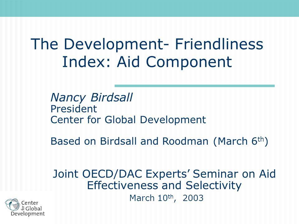 The Development- Friendliness Index: Aid Component Nancy Birdsall President Center for Global Development Based on Birdsall and Roodman (March 6 th )