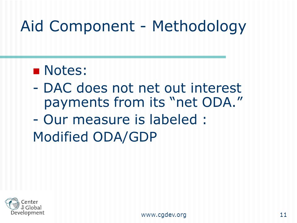 """www.cgdev.org11 Aid Component - Methodology Notes: - DAC does not net out interest payments from its """"net ODA."""" - Our measure is labeled : Modified OD"""