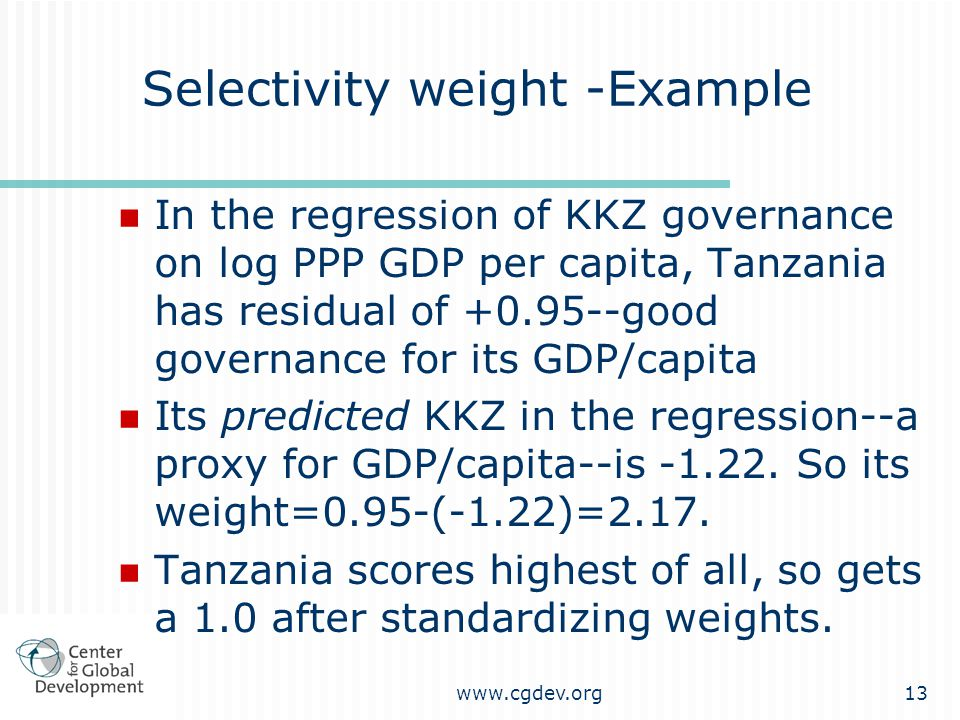 www.cgdev.org13 Selectivity weight -Example In the regression of KKZ governance on log PPP GDP per capita, Tanzania has residual of +0.95--good governance for its GDP/capita Its predicted KKZ in the regression--a proxy for GDP/capita--is -1.22.