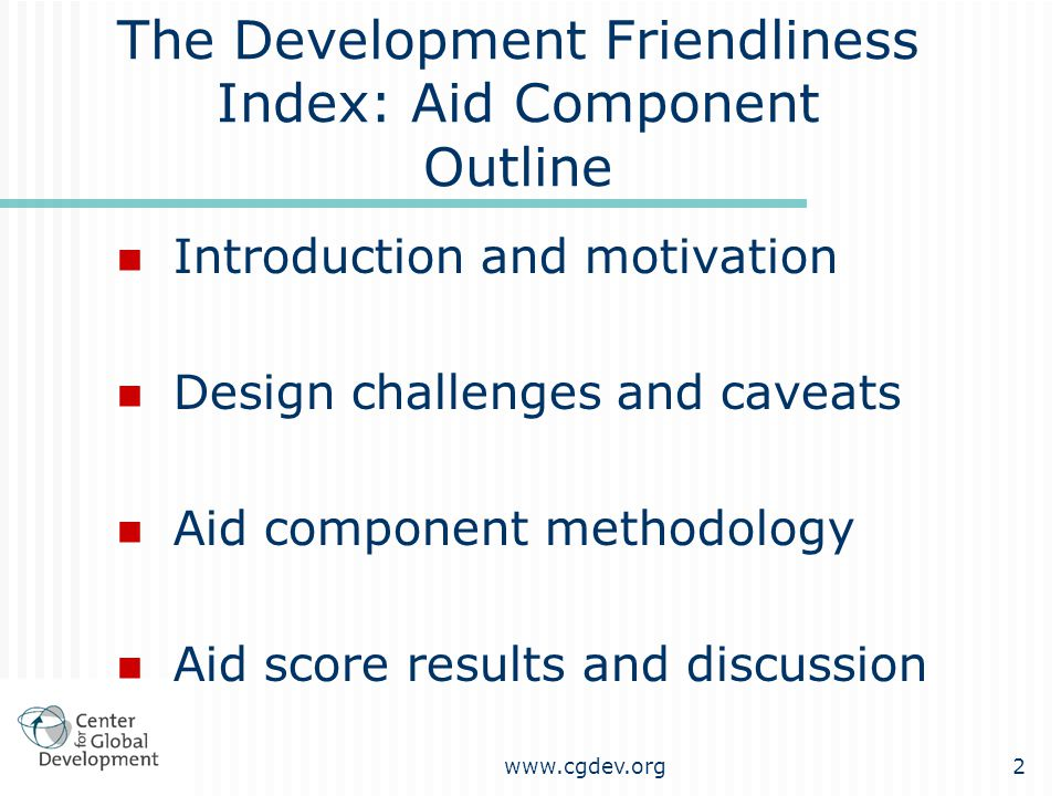 www.cgdev.org2 The Development Friendliness Index: Aid Component Outline Introduction and motivation Design challenges and caveats Aid component methodology Aid score results and discussion