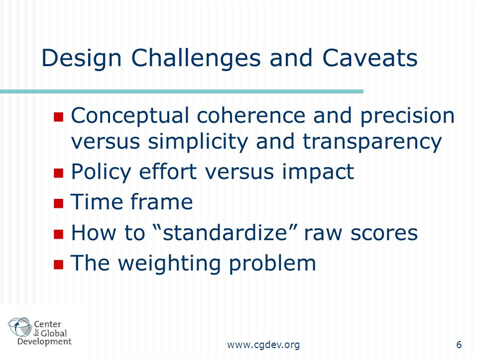 www.cgdev.org6 Design Challenges and Caveats Conceptual coherence and precision versus simplicity and transparency Policy effort versus impact Time frame How to standardize raw scores The weighting problem