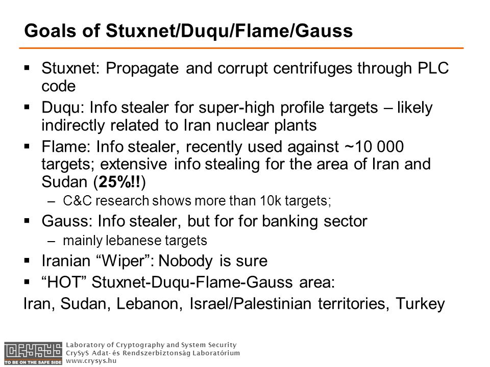 Laboratory of Cryptography and System Security CrySyS Adat- és Rendszerbiztonság Laboratórium   Goals of Stuxnet/Duqu/Flame/Gauss  Stuxnet: Propagate and corrupt centrifuges through PLC code  Duqu: Info stealer for super-high profile targets – likely indirectly related to Iran nuclear plants  Flame: Info stealer, recently used against ~ targets; extensive info stealing for the area of Iran and Sudan (25%!!) –C&C research shows more than 10k targets;  Gauss: Info stealer, but for for banking sector –mainly lebanese targets  Iranian Wiper : Nobody is sure  HOT Stuxnet-Duqu-Flame-Gauss area: Iran, Sudan, Lebanon, Israel/Palestinian territories, Turkey