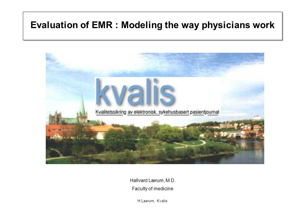 H.Laerum, Kvalis Evaluation of EMR : Modeling the way physicians work Hallvard Lærum, M.D. Faculty of medicine