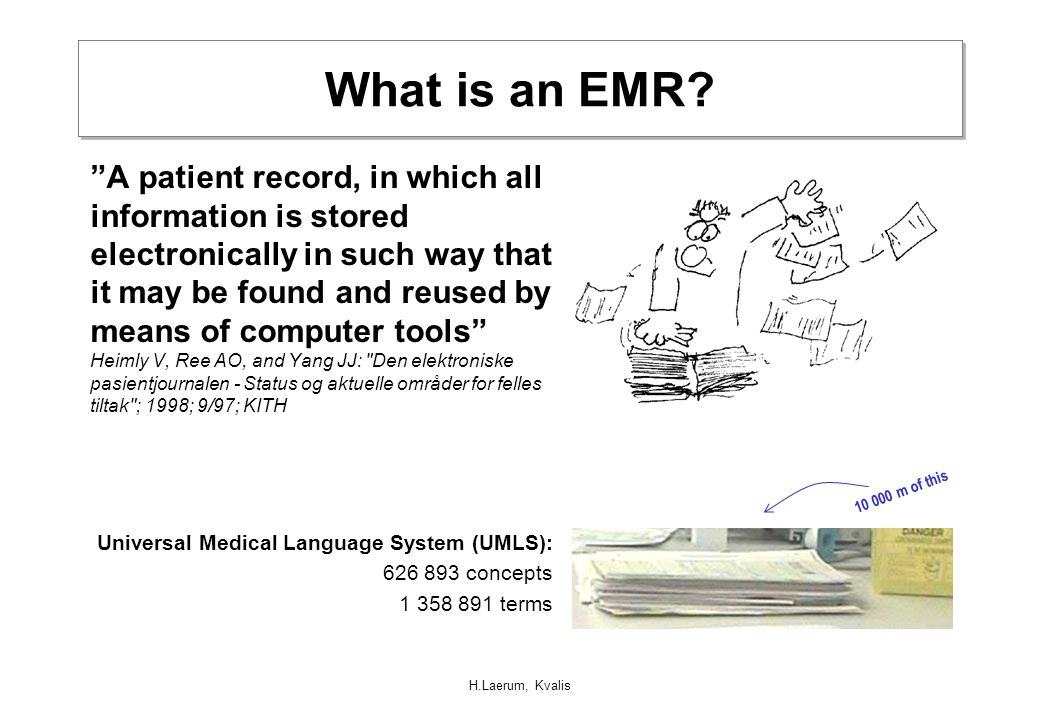 "H.Laerum, Kvalis What is an EMR? ""A patient record, in which all information is stored electronically in such way that it may be found and reused by m"