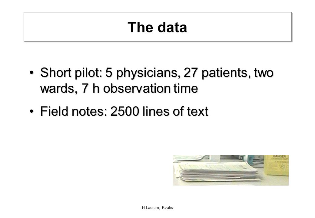 H.Laerum, Kvalis The data Short pilot: 5 physicians, 27 patients, two wards, 7 h observation timeShort pilot: 5 physicians, 27 patients, two wards, 7