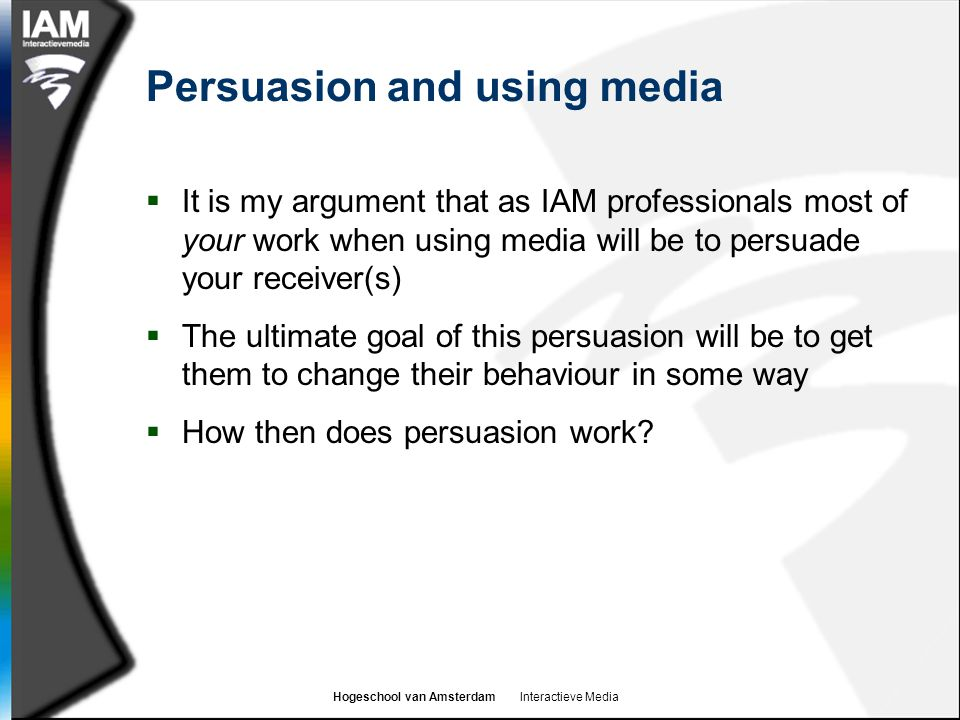 Hogeschool van Amsterdam Interactieve Media Persuasion and using media  It is my argument that as IAM professionals most of your work when using medi