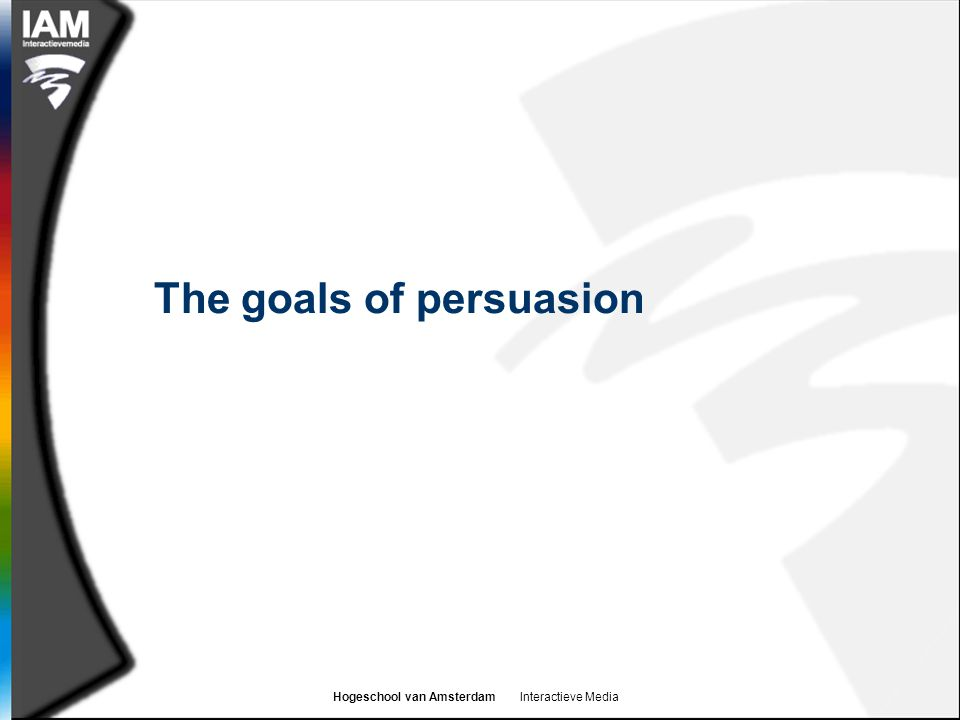Hogeschool van Amsterdam Interactieve Media The goals of persuasion