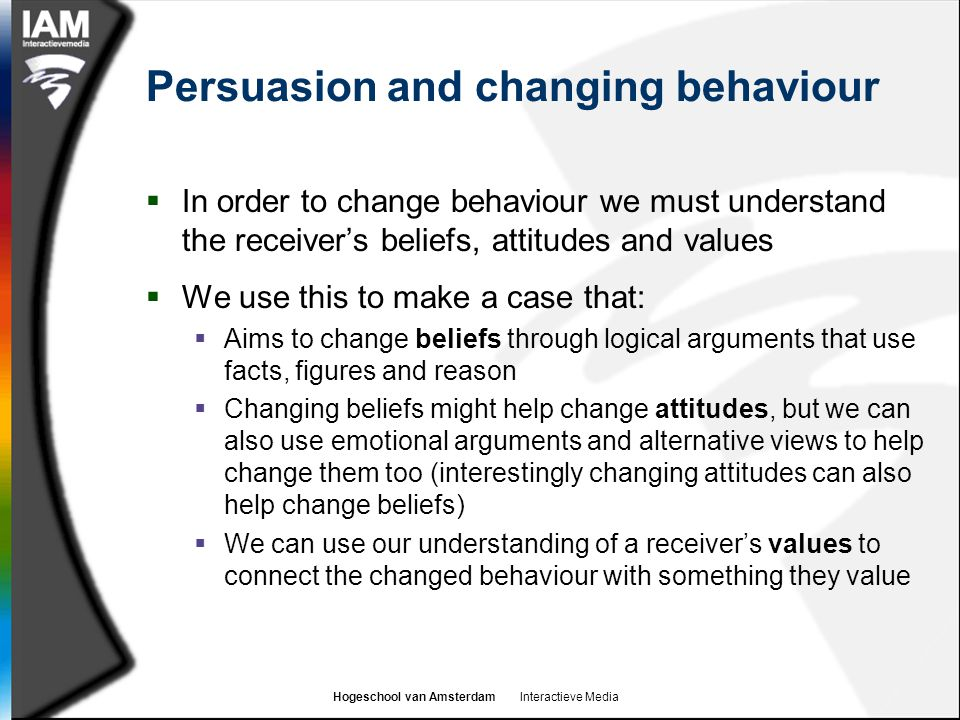 Hogeschool van Amsterdam Interactieve Media Persuasion and changing behaviour  In order to change behaviour we must understand the receiver's beliefs
