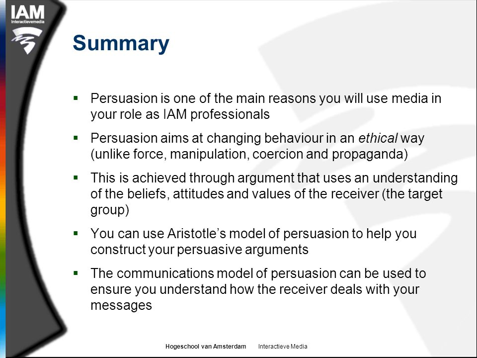 Hogeschool van Amsterdam Interactieve Media Summary  Persuasion is one of the main reasons you will use media in your role as IAM professionals  Per