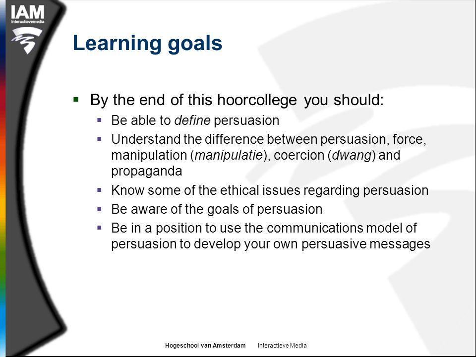 Hogeschool van Amsterdam Interactieve Media Learning goals  By the end of this hoorcollege you should:  Be able to define persuasion  Understand th