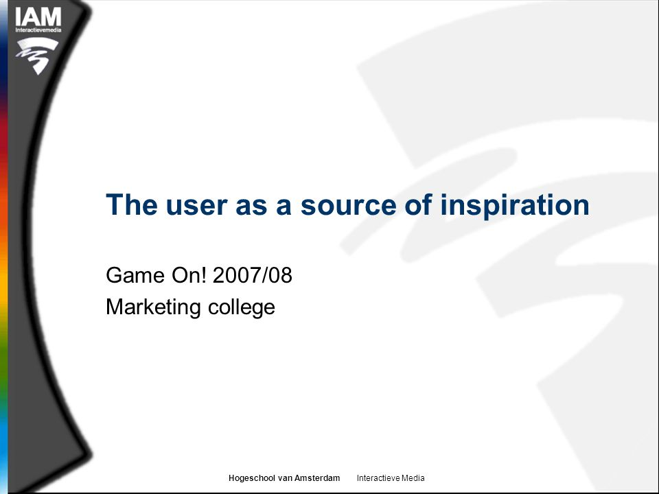 Hogeschool van Amsterdam Interactieve Media The user as a source of inspiration Game On.