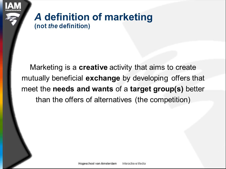Hogeschool van Amsterdam Interactieve Media A definition of marketing (not the definition) Marketing is a creative activity that aims to create mutually beneficial exchange by developing offers that meet the needs and wants of a target group(s) better than the offers of alternatives (the competition)