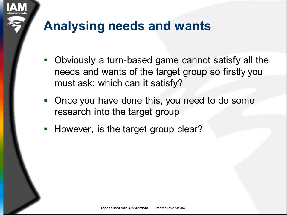 Hogeschool van Amsterdam Interactieve Media Analysing needs and wants  Obviously a turn-based game cannot satisfy all the needs and wants of the target group so firstly you must ask: which can it satisfy.
