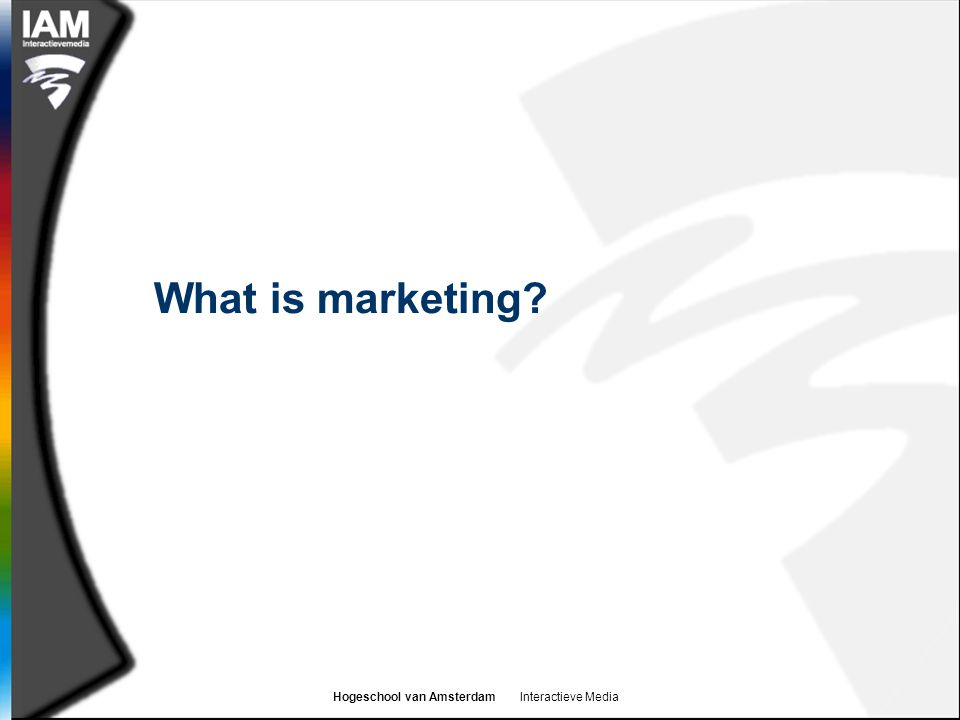Hogeschool van Amsterdam Interactieve Media What is marketing