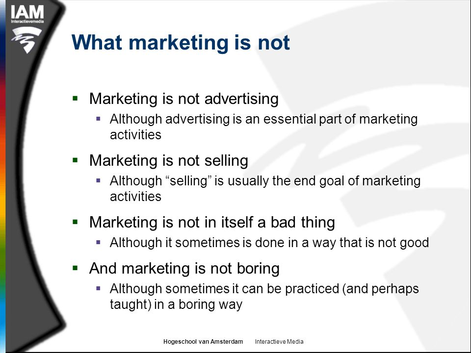 Hogeschool van Amsterdam Interactieve Media What marketing is not  Marketing is not advertising  Although advertising is an essential part of marketing activities  Marketing is not selling  Although selling is usually the end goal of marketing activities  Marketing is not in itself a bad thing  Although it sometimes is done in a way that is not good  And marketing is not boring  Although sometimes it can be practiced (and perhaps taught) in a boring way