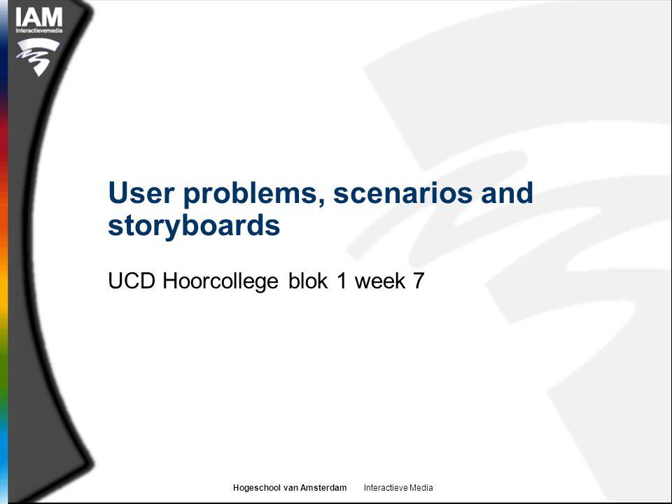 Hogeschool van Amsterdam Interactieve Media User problems, scenarios and storyboards UCD Hoorcollege blok 1 week 7
