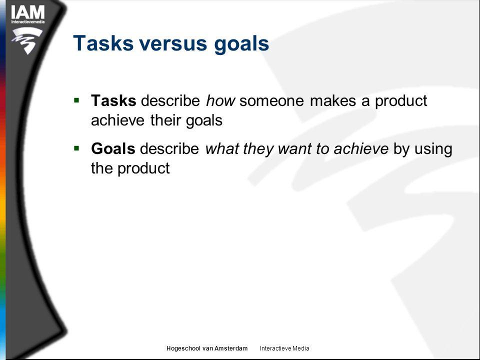 Hogeschool van Amsterdam Interactieve Media Tasks versus goals  Tasks describe how someone makes a product achieve their goals  Goals describe what